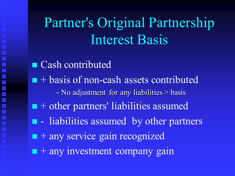Partner s Original Partnership Interest Basis n n Cash contributed n n + basis of non-cash assets contributed F No adjustment for any liabilities > basis n n + other partners liabilities assumed n n - liabilities assumed by other partners n n + any service gain recognized n n + any investment company gain