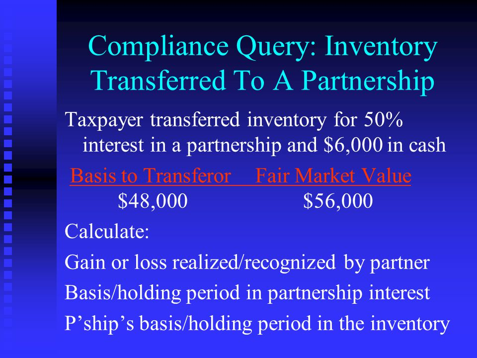 Compliance Query: Inventory Transferred To A Partnership Taxpayer transferred inventory for 50% interest in a partnership and $6,000 in cash Basis to Transferor Fair Market Value $48,000$56,000 Calculate: Gain or loss realized/recognized by partner Basis/holding period in partnership interest P'ship's basis/holding period in the inventory