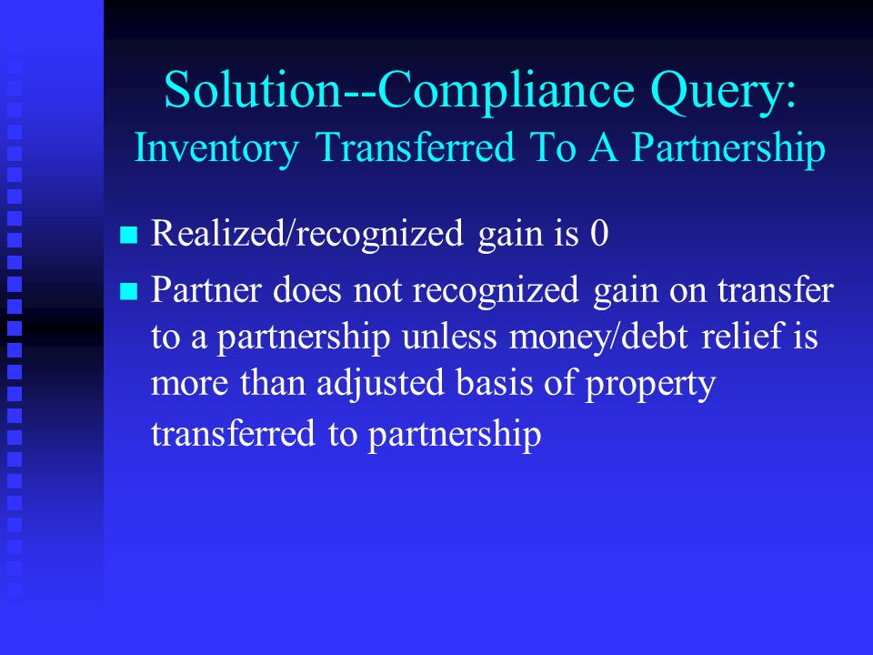 Solution--Compliance Query: Inventory Transferred To A Partnership n n Realized/recognized gain is 0 n n Partner does not recognized gain on transfer to a partnership unless money/debt relief is more than adjusted basis of property transferred to partnership