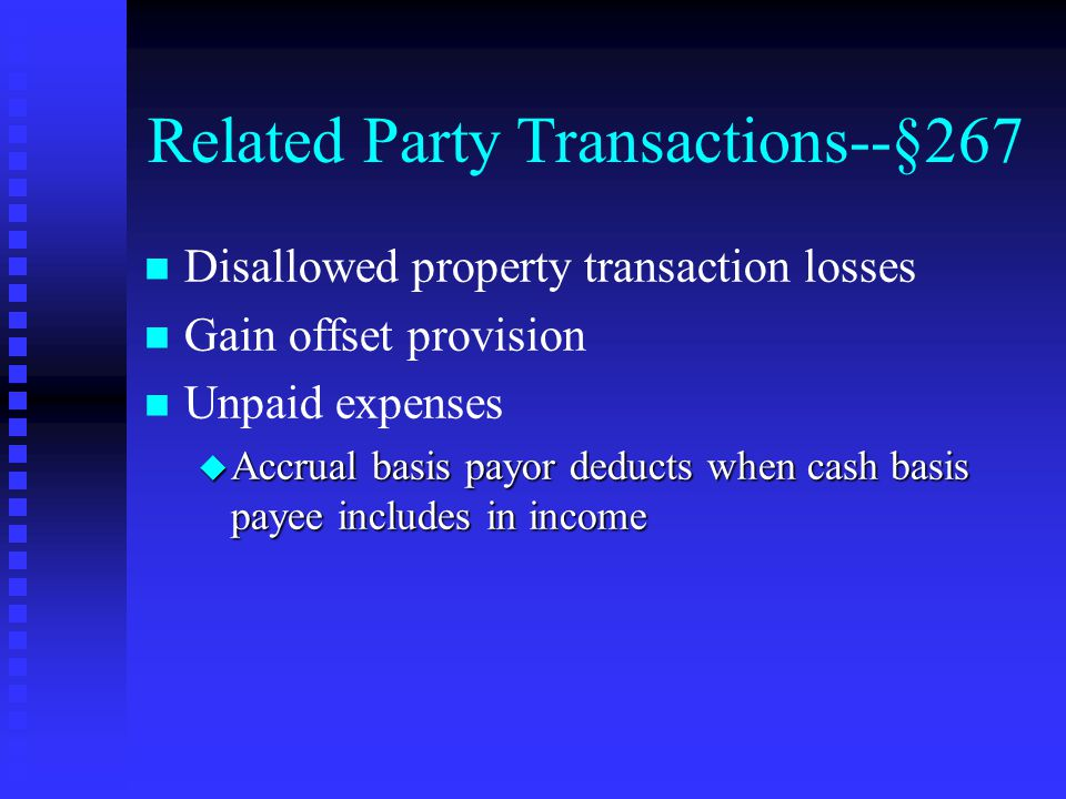 Related Party Transactions--§267 n n Disallowed property transaction losses n n Gain offset provision n n Unpaid expenses u Accrual basis payor deducts when cash basis payee includes in income