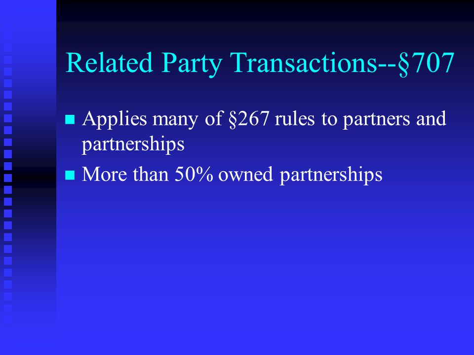 Related Party Transactions--§707 n n Applies many of §267 rules to partners and partnerships n n More than 50% owned partnerships