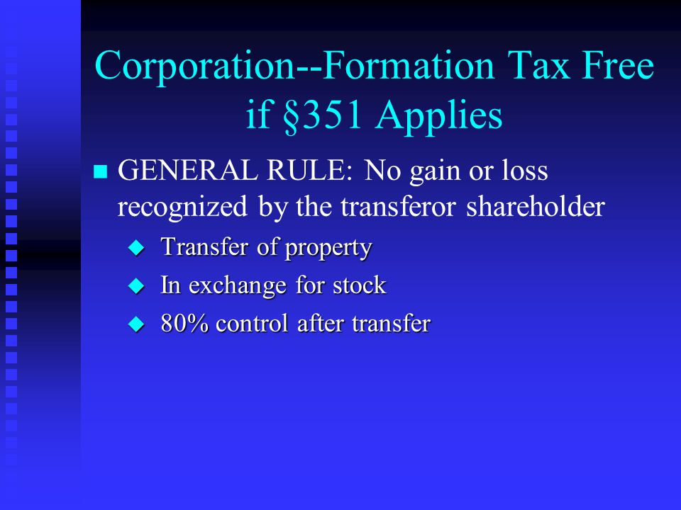 Corporation--Formation Tax Free if §351 Applies GENERAL RULE:No gain or loss recognized by the transferor shareholder u Transfer of property u In exchange for stock u 80% control after transfer