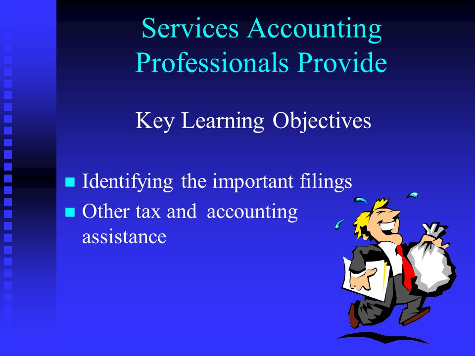 Services Accounting Professionals Provide Key Learning Objectives n n Identifying the important filings n n Other tax and accounting assistance