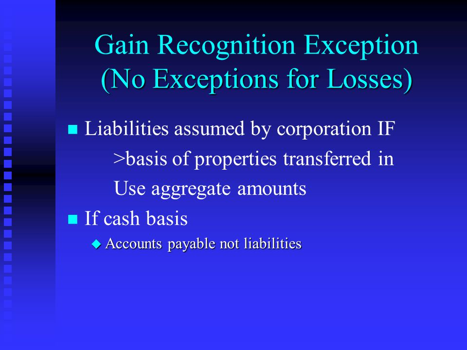 (No Exceptions for Losses) Gain Recognition Exception (No Exceptions for Losses) Liabilities assumed by corporation IF >basis of properties transferred in Use aggregate amounts n n If cash basis u Accounts payable not liabilities