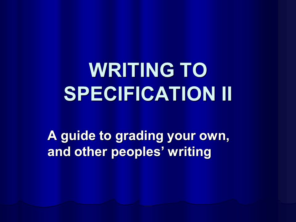 WRITING TO SPECIFICATION II A guide to grading your own, and other peoples' writing