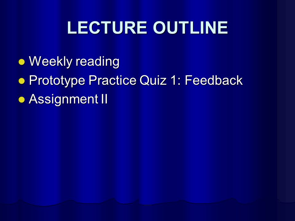 LECTURE OUTLINE Weekly reading Weekly reading Prototype Practice Quiz 1: Feedback Prototype Practice Quiz 1: Feedback Assignment II Assignment II