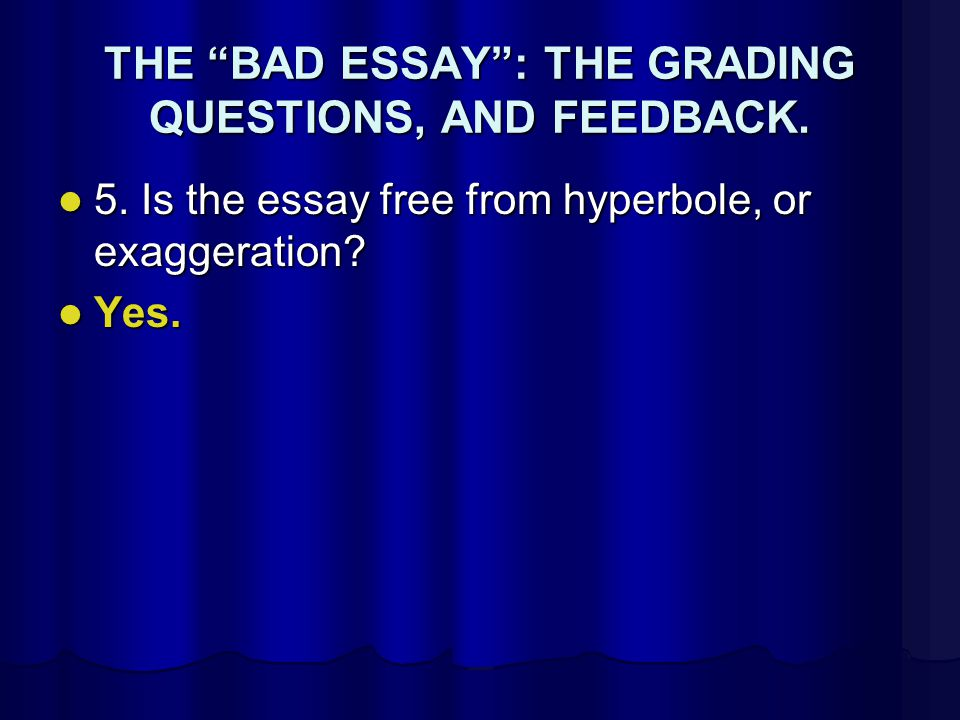 THE BAD ESSAY : THE GRADING QUESTIONS, AND FEEDBACK.