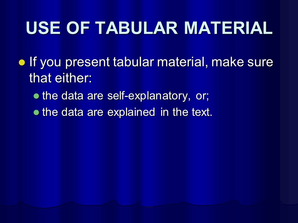 USE OF TABULAR MATERIAL If you present tabular material, make sure that either: If you present tabular material, make sure that either: the data are self-explanatory, or; the data are self-explanatory, or; the data are explained in the text.