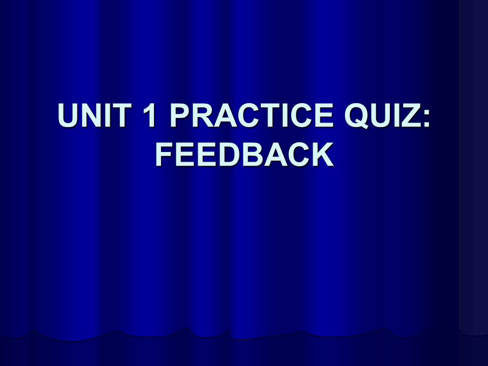 UNIT 1 PRACTICE QUIZ: FEEDBACK