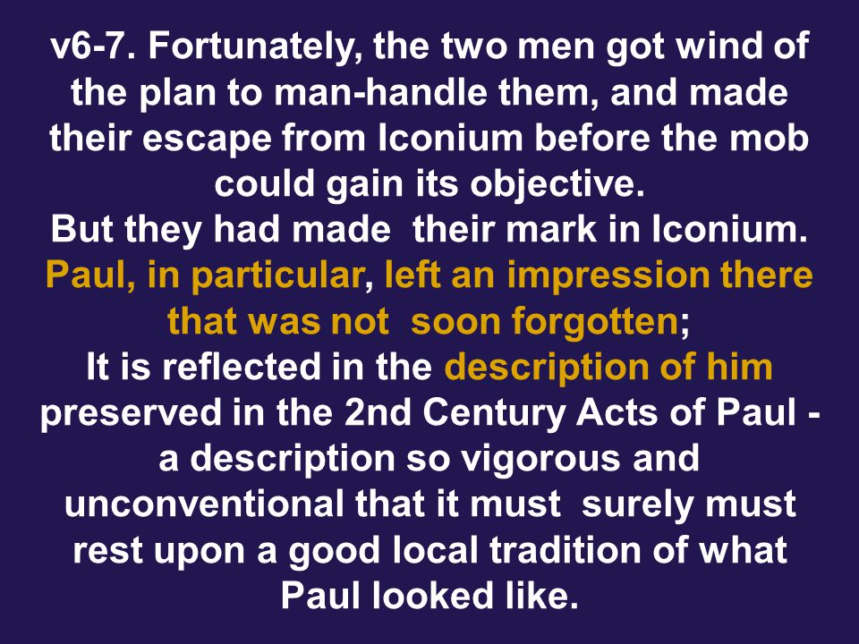 v6-7. Fortunately, the two men got wind of the plan to man-handle them, and made their escape from Iconium before the mob could gain its objective. Bu