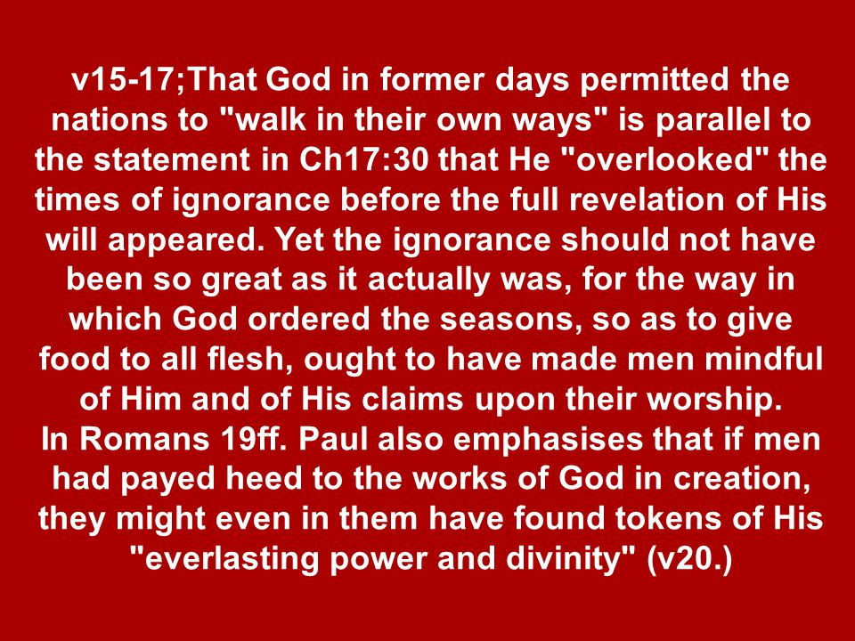v15-17;That God in former days permitted the nations to walk in their own ways is parallel to the statement in Ch17:30 that He overlooked the times of ignorance before the full revelation of His will appeared.