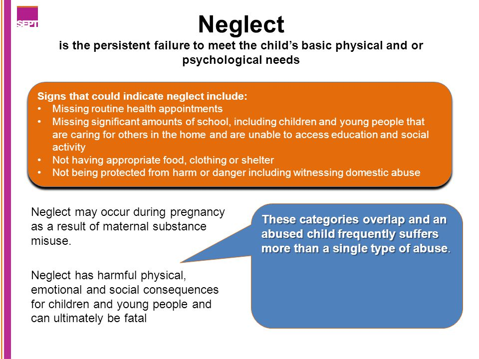 Neglect is the persistent failure to meet the child's basic physical and or psychological needs Neglect may occur during pregnancy as a result of maternal substance misuse.