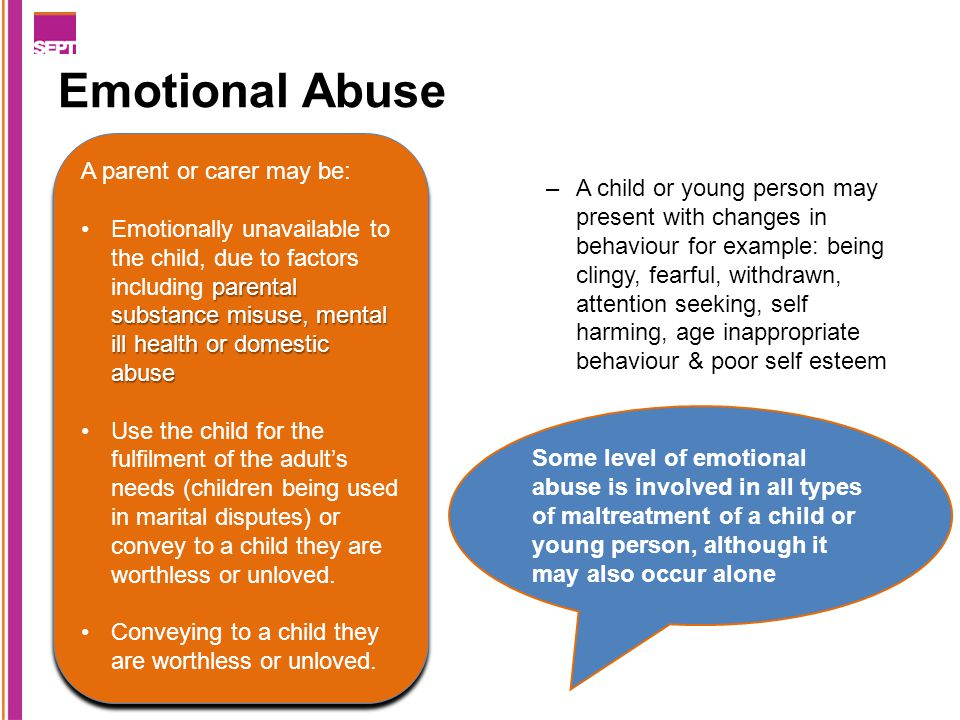 Emotional Abuse –A child or young person may present with changes in behaviour for example: being clingy, fearful, withdrawn, attention seeking, self harming, age inappropriate behaviour & poor self esteem Some level of emotional abuse is involved in all types of maltreatment of a child or young person, although it may also occur alone A parent or carer may be: parental substance misuse, mental ill health or domestic abuseEmotionally unavailable to the child, due to factors including parental substance misuse, mental ill health or domestic abuse Use the child for the fulfilment of the adult's needs (children being used in marital disputes) or convey to a child they are worthless or unloved.