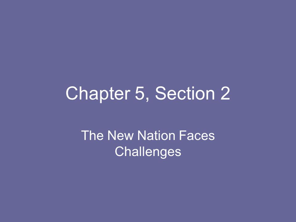 Chapter 5, Section 2 The New Nation Faces Challenges