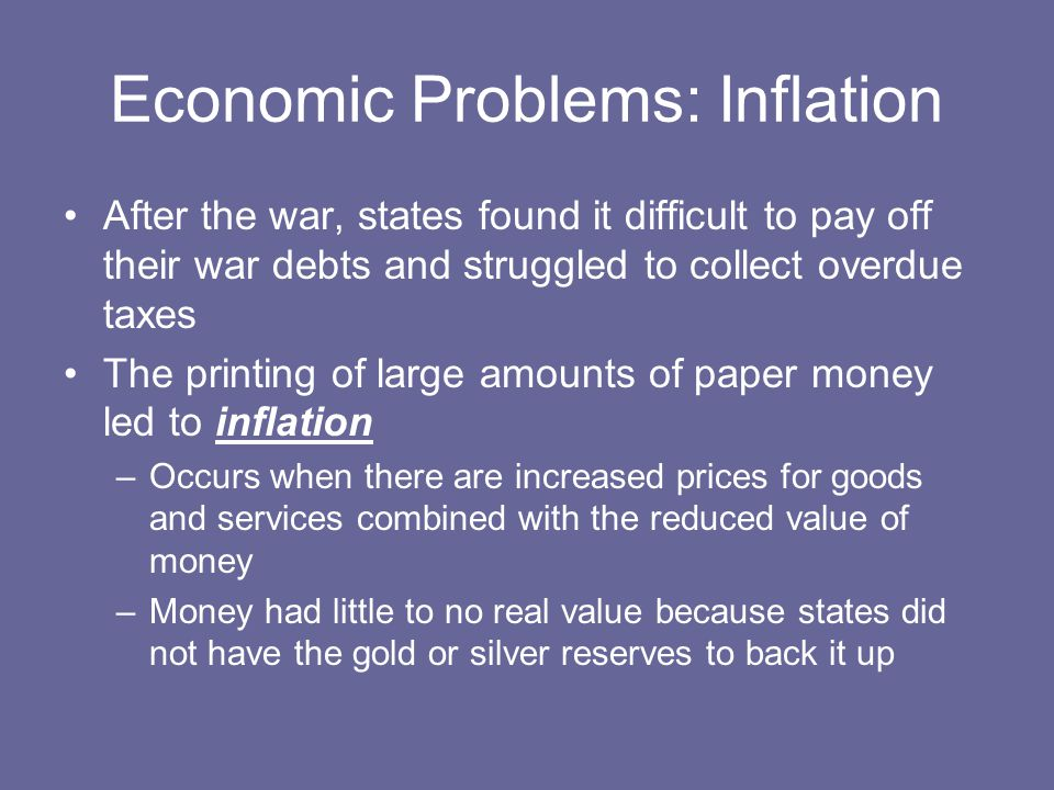 Economic Problems: Inflation After the war, states found it difficult to pay off their war debts and struggled to collect overdue taxes The printing of large amounts of paper money led to inflation –Occurs when there are increased prices for goods and services combined with the reduced value of money –Money had little to no real value because states did not have the gold or silver reserves to back it up