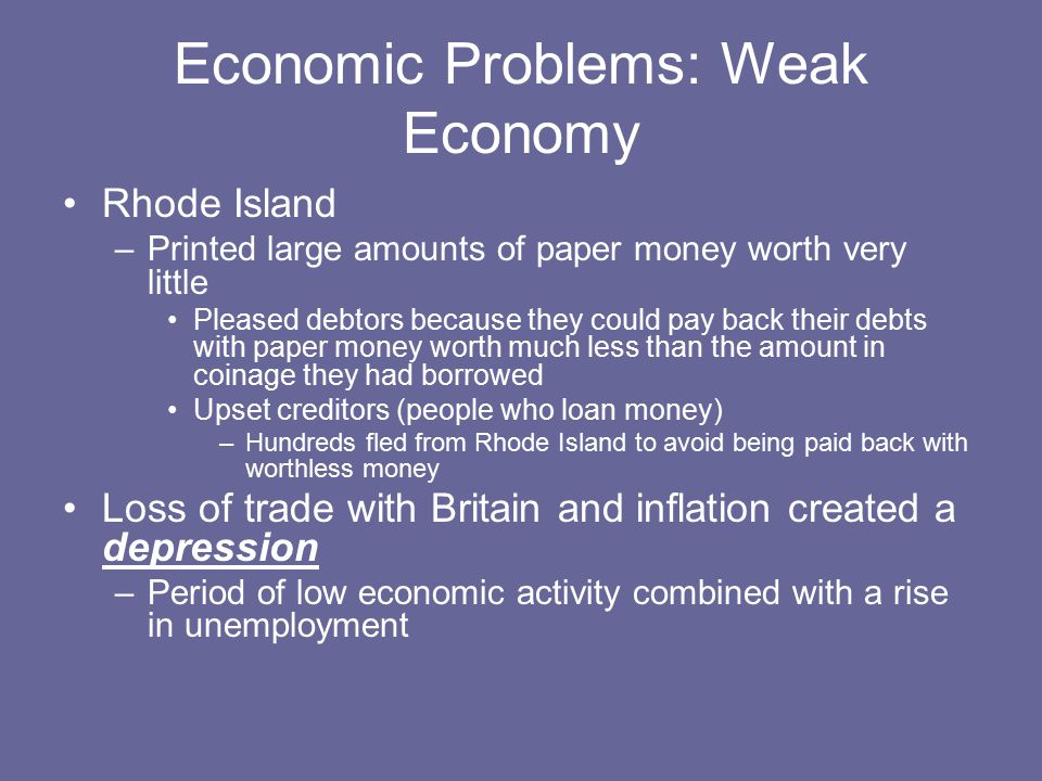 Economic Problems: Weak Economy Rhode Island –Printed large amounts of paper money worth very little Pleased debtors because they could pay back their debts with paper money worth much less than the amount in coinage they had borrowed Upset creditors (people who loan money) –Hundreds fled from Rhode Island to avoid being paid back with worthless money Loss of trade with Britain and inflation created a depression –Period of low economic activity combined with a rise in unemployment