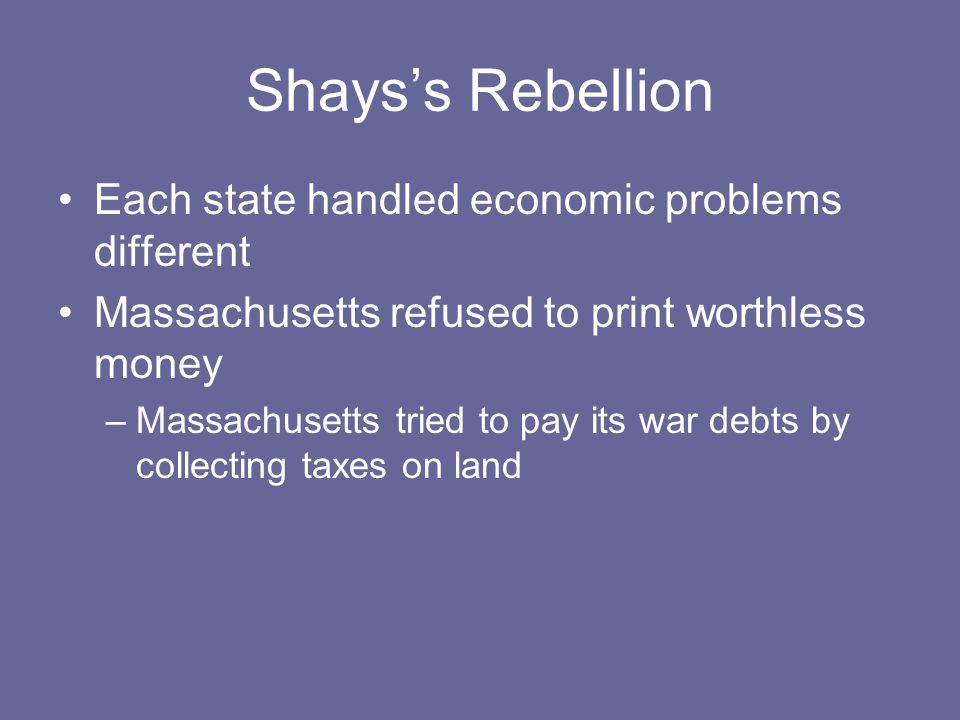 Shays's Rebellion Each state handled economic problems different Massachusetts refused to print worthless money –Massachusetts tried to pay its war de