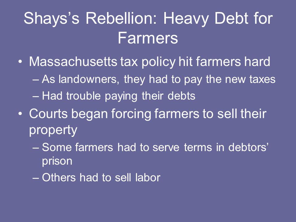 Shays's Rebellion: Heavy Debt for Farmers Massachusetts tax policy hit farmers hard –As landowners, they had to pay the new taxes –Had trouble paying their debts Courts began forcing farmers to sell their property –Some farmers had to serve terms in debtors' prison –Others had to sell labor