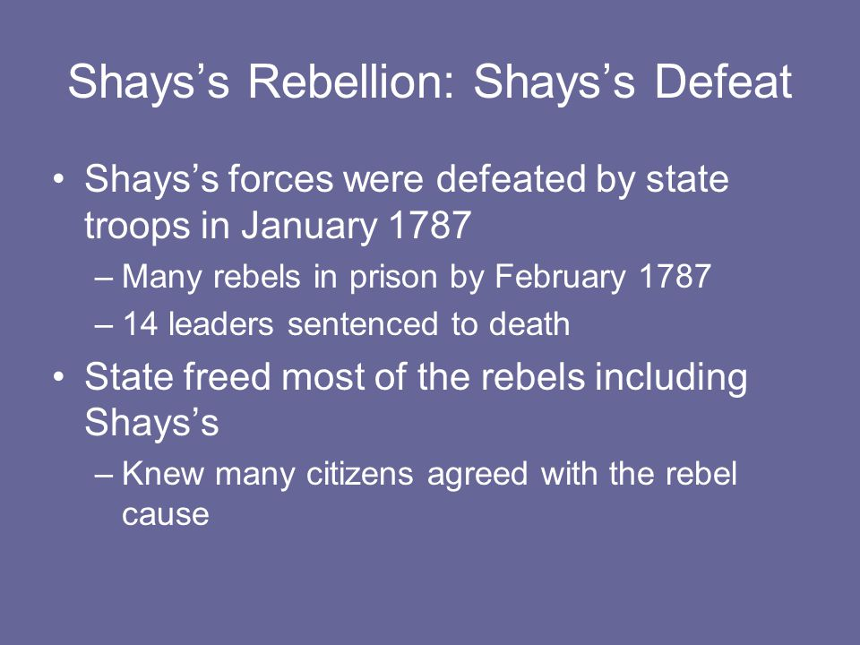 Shays's Rebellion: Shays's Defeat Shays's forces were defeated by state troops in January 1787 –Many rebels in prison by February 1787 –14 leaders sen