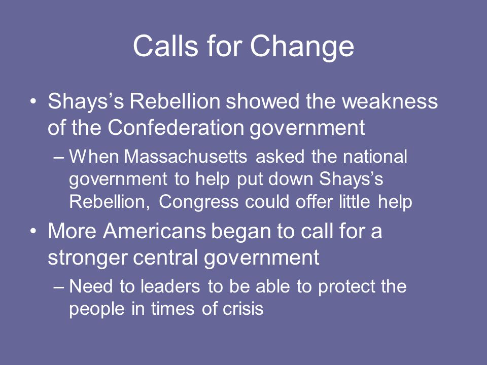 Calls for Change Shays's Rebellion showed the weakness of the Confederation government –When Massachusetts asked the national government to help put down Shays's Rebellion, Congress could offer little help More Americans began to call for a stronger central government –Need to leaders to be able to protect the people in times of crisis