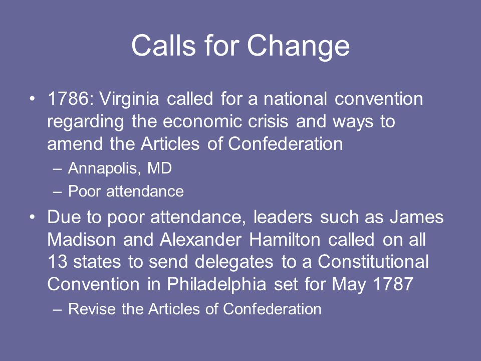 Calls for Change 1786: Virginia called for a national convention regarding the economic crisis and ways to amend the Articles of Confederation –Annapolis, MD –Poor attendance Due to poor attendance, leaders such as James Madison and Alexander Hamilton called on all 13 states to send delegates to a Constitutional Convention in Philadelphia set for May 1787 –Revise the Articles of Confederation