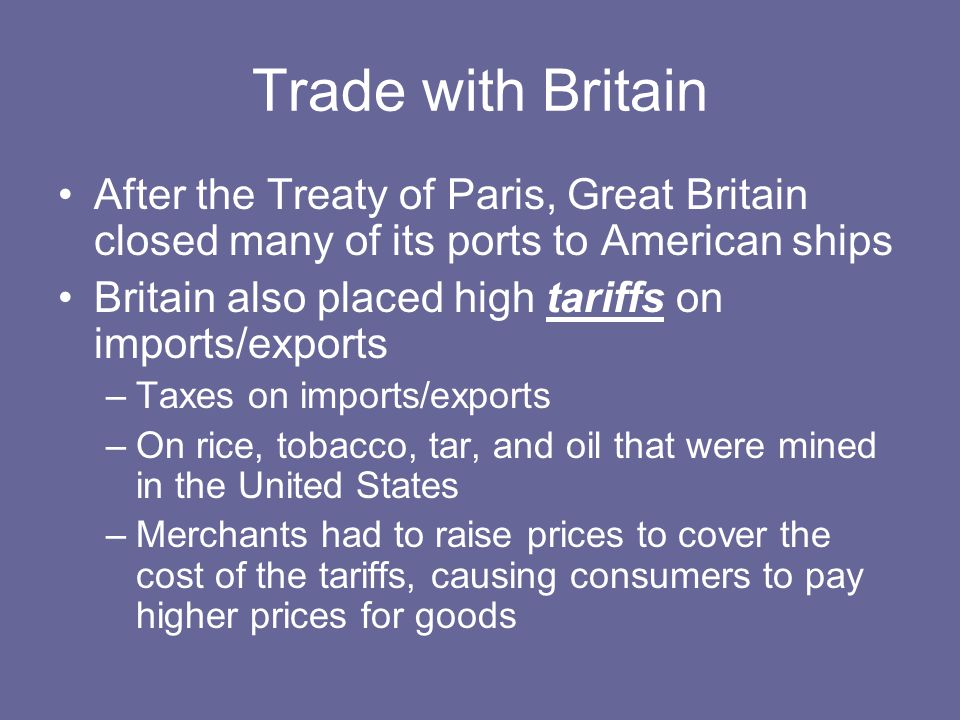 Trade with Britain After the Treaty of Paris, Great Britain closed many of its ports to American ships Britain also placed high tariffs on imports/exports –Taxes on imports/exports –On rice, tobacco, tar, and oil that were mined in the United States –Merchants had to raise prices to cover the cost of the tariffs, causing consumers to pay higher prices for goods