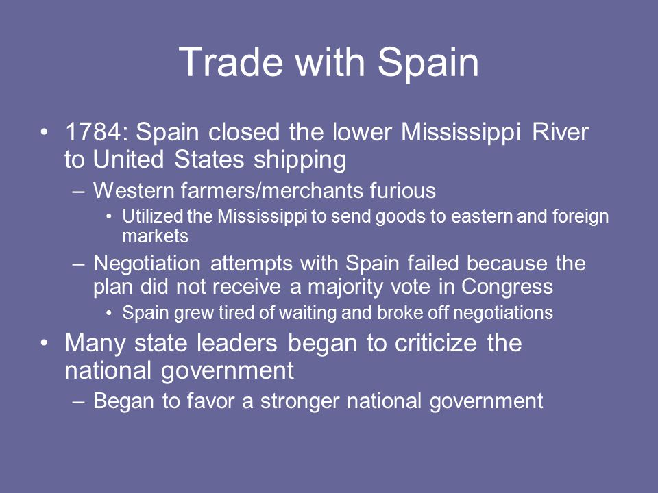 Trade with Spain 1784: Spain closed the lower Mississippi River to United States shipping –Western farmers/merchants furious Utilized the Mississippi to send goods to eastern and foreign markets –Negotiation attempts with Spain failed because the plan did not receive a majority vote in Congress Spain grew tired of waiting and broke off negotiations Many state leaders began to criticize the national government –Began to favor a stronger national government