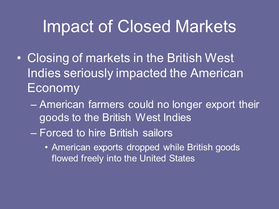Impact of Closed Markets Closing of markets in the British West Indies seriously impacted the American Economy –American farmers could no longer expor