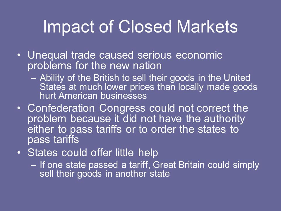 Impact of Closed Markets Unequal trade caused serious economic problems for the new nation –Ability of the British to sell their goods in the United States at much lower prices than locally made goods hurt American businesses Confederation Congress could not correct the problem because it did not have the authority either to pass tariffs or to order the states to pass tariffs States could offer little help –If one state passed a tariff, Great Britain could simply sell their goods in another state