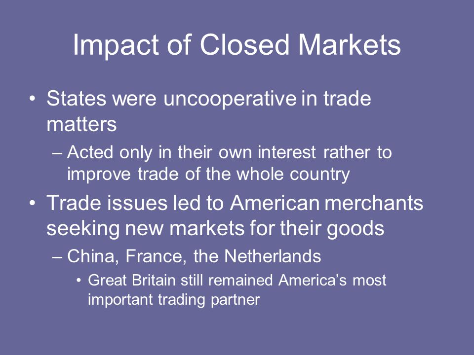 Impact of Closed Markets States were uncooperative in trade matters –Acted only in their own interest rather to improve trade of the whole country Tra