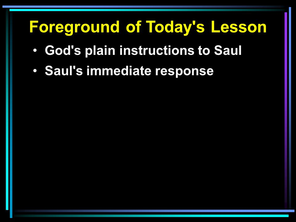 Foreground of Today s Lesson God s plain instructions to Saul Saul s immediate response