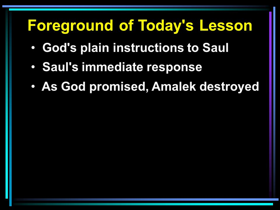 Foreground of Today s Lesson God s plain instructions to Saul Saul s immediate response As God promised, Amalek destroyed