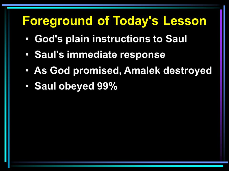 Foreground of Today s Lesson God s plain instructions to Saul Saul s immediate response As God promised, Amalek destroyed Saul obeyed 99%