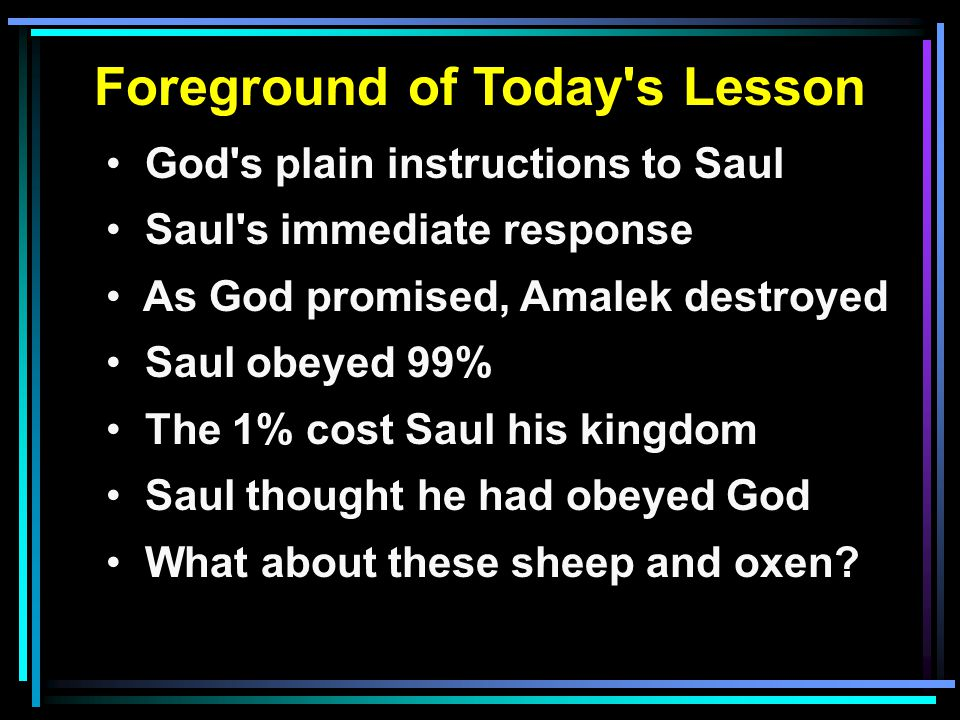 Foreground of Today s Lesson God s plain instructions to Saul Saul s immediate response As God promised, Amalek destroyed Saul obeyed 99% The 1% cost Saul his kingdom Saul thought he had obeyed God What about these sheep and oxen