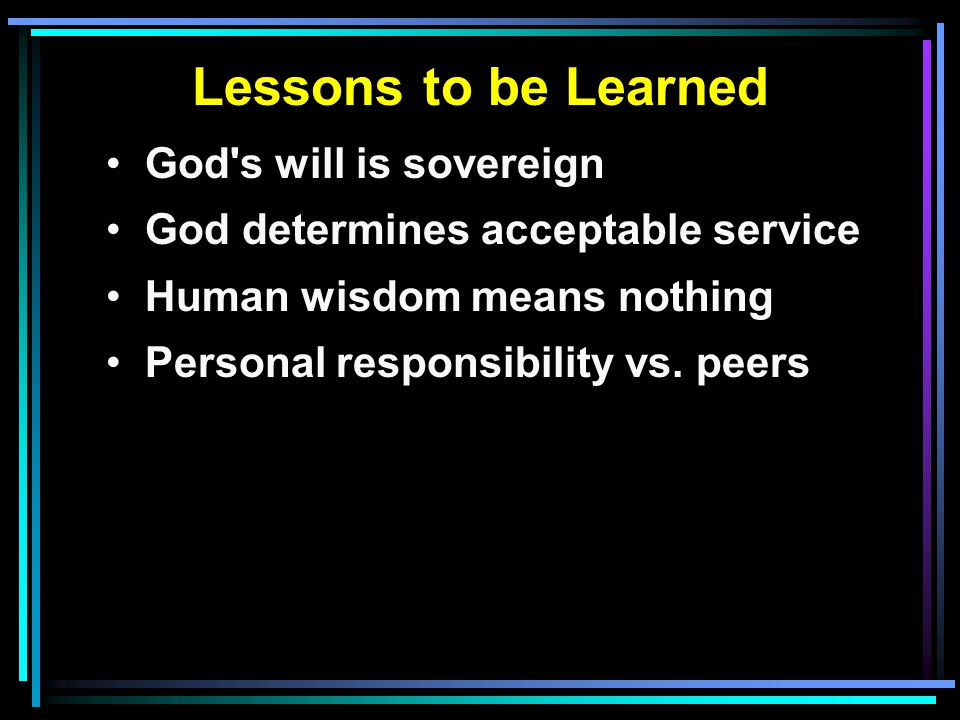 Lessons to be Learned God s will is sovereign God determines acceptable service Human wisdom means nothing Personal responsibility vs.