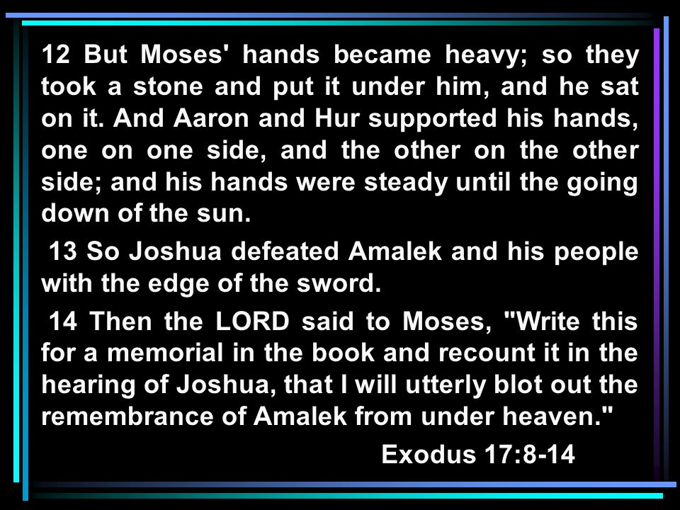 12 But Moses hands became heavy; so they took a stone and put it under him, and he sat on it.