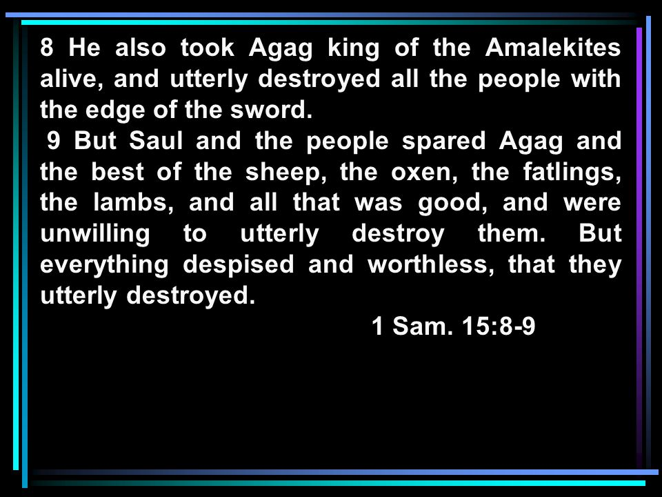 8 He also took Agag king of the Amalekites alive, and utterly destroyed all the people with the edge of the sword.