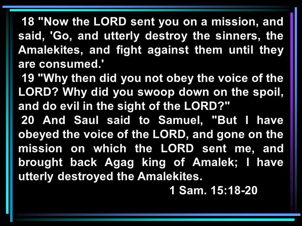 18 Now the LORD sent you on a mission, and said, Go, and utterly destroy the sinners, the Amalekites, and fight against them until they are consumed. 19 Why then did you not obey the voice of the LORD.
