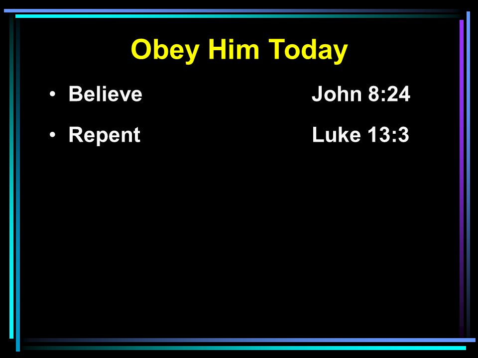 Obey Him Today Believe John 8:24 RepentLuke 13:3