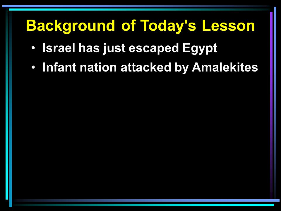 Background of Today s Lesson Israel has just escaped Egypt Infant nation attacked by Amalekites