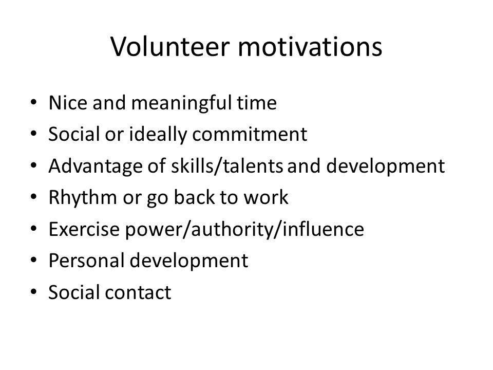 Volunteer motivations Nice and meaningful time Social or ideally commitment Advantage of skills/talents and development Rhythm or go back to work Exercise power/authority/influence Personal development Social contact