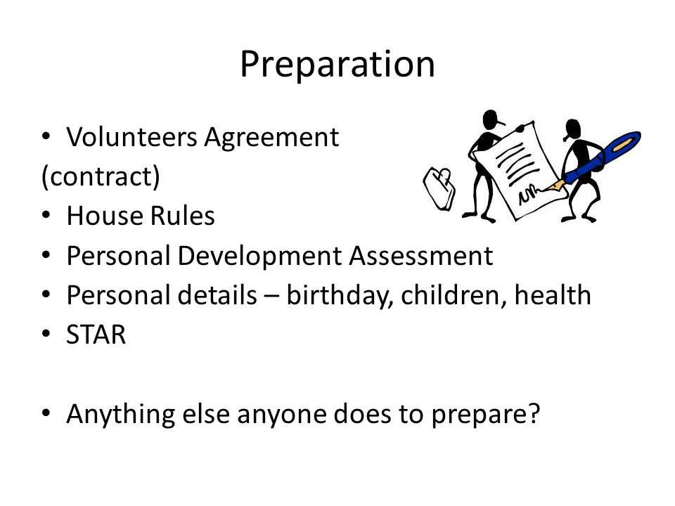 Preparation Volunteers Agreement (contract) House Rules Personal Development Assessment Personal details – birthday, children, health STAR Anything else anyone does to prepare