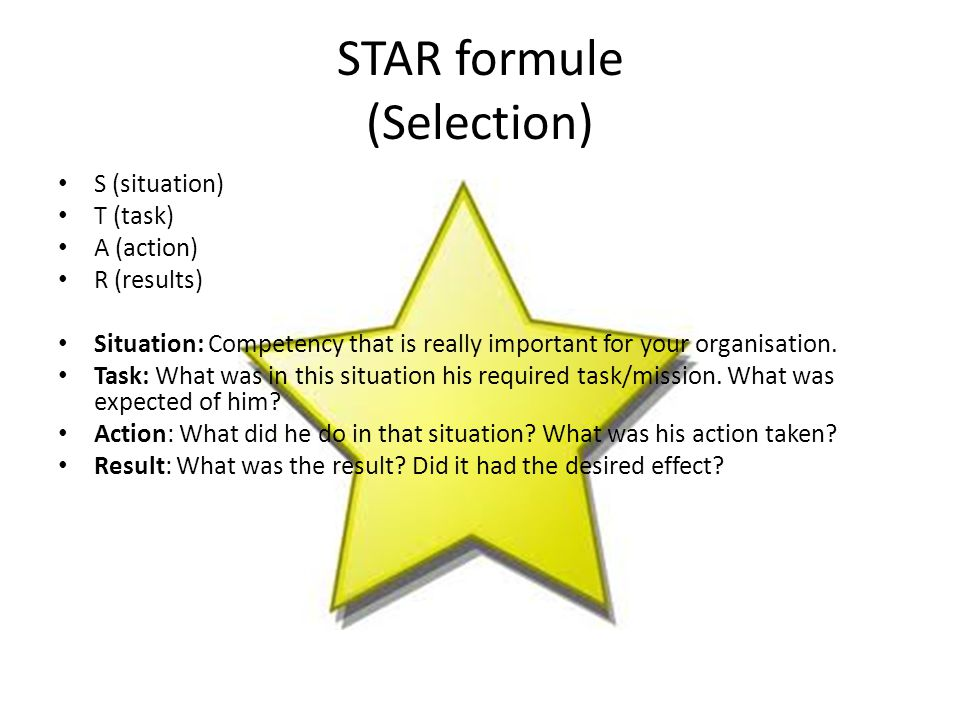 STAR formule (Selection) S (situation) T (task) A (action) R (results) Situation: Competency that is really important for your organisation.