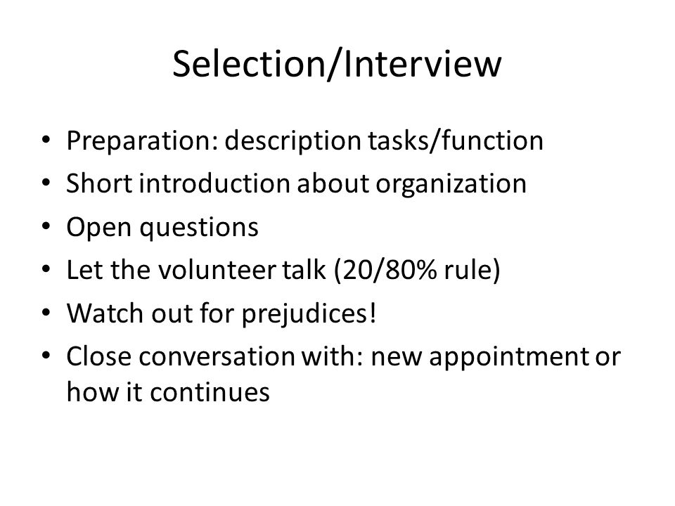 Selection/Interview Preparation: description tasks/function Short introduction about organization Open questions Let the volunteer talk (20/80% rule) Watch out for prejudices.