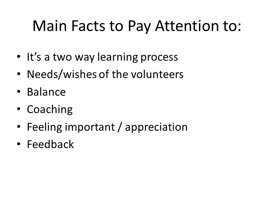 Main Facts to Pay Attention to: It's a two way learning process Needs/wishes of the volunteers Balance Coaching Feeling important / appreciation Feedback