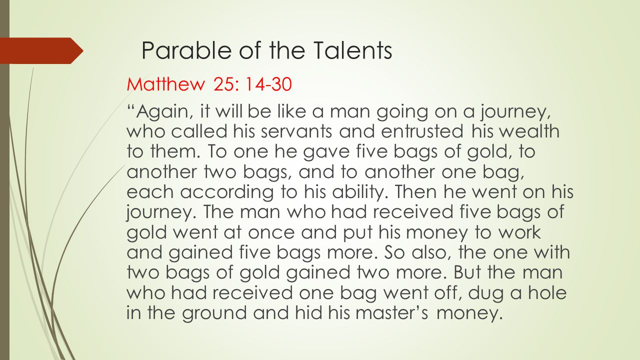 Parable of the Talents Matthew 25: 14-30 Again, it will be like a man going on a journey, who called his servants and entrusted his wealth to them.