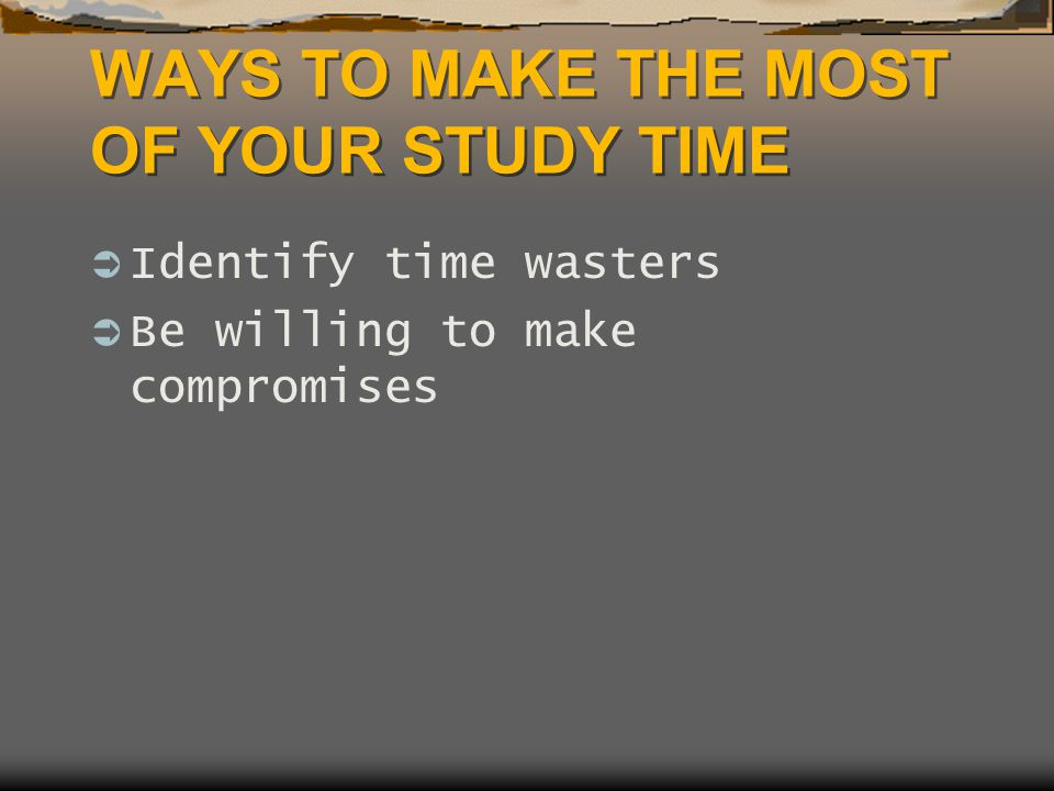WAYS TO MAKE THE MOST OF YOUR STUDY TIME  Identify time wasters  Be willing to make compromises