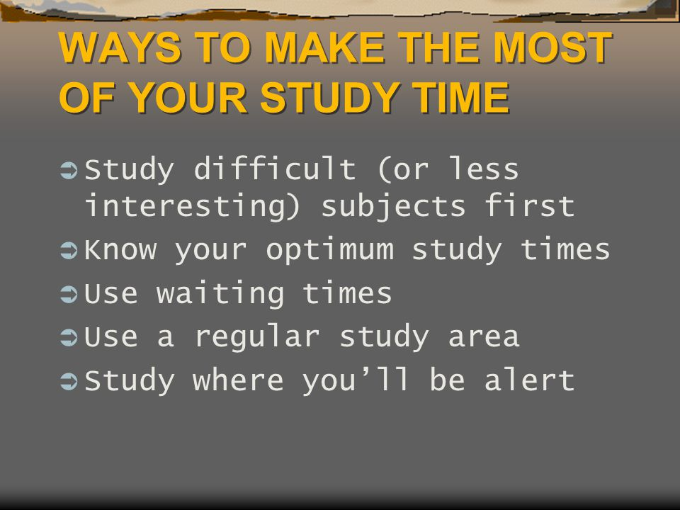 WAYS TO MAKE THE MOST OF YOUR STUDY TIME  Study difficult (or less interesting) subjects first  Know your optimum study times  Use waiting times  Use a regular study area  Study where you'll be alert