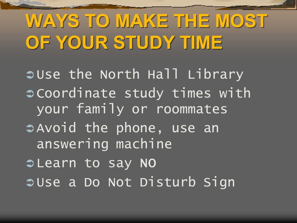 WAYS TO MAKE THE MOST OF YOUR STUDY TIME  Use the North Hall Library  Coordinate study times with your family or roommates  Avoid the phone, use an answering machine  Learn to say NO  Use a Do Not Disturb Sign
