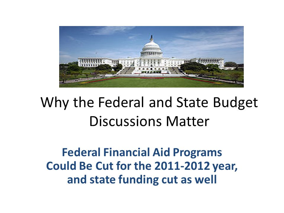 Why the Federal and State Budget Discussions Matter Federal Financial Aid Programs Could Be Cut for the 2011-2012 year, and state funding cut as well